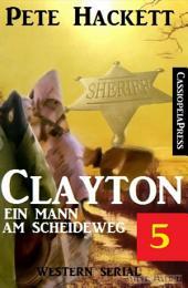 Clayton - Ein Mann am Scheideweg, Band 5: Western Serial: Cassiopeiapress Spannung