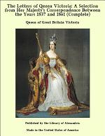 The Letters of Queen Victoria: A Selection From Her Majesty's Correspondence Between the Years 1837 and 1861 (Complete)