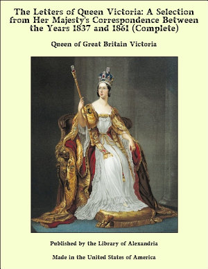The Letters of Queen Victoria  A Selection From Her Majesty s Correspondence Between the Years 1837 and 1861  Complete