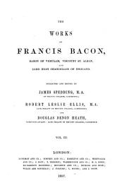The Works of Francis Bacon, Baron of Verulam, Viscount St. Alban, and Lord High Chancellor of England: Philosophical works. The life of the Right Honourable Francis Bacon