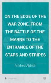 On the Edge of the War Zone, from the Battle of the Marne to the Entrance of the Stars and Stripes