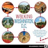 Walking Washington, D.C.: 30 treks to the newly revitalized capital s cultural icons, natural spectacles, urban treasures, and hidden gems