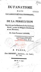 Du Fanatisme dans la langue révolutionnaire, ou de la Persécution suscitée par les Barbares du dix-huitieme siecle, contre la religion chrétienne et ses ministres Par Jean-François Laharpe...