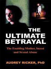 Ultimate Betrayal: The Enabling Mother, Incest and Sexual Abuse