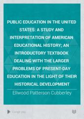 Public Education in the United States: A Study and Interpretation of American Educational History; an Introductory Textbook Dealing with the Larger Problems of Present-day Education in the Light of Their Historical Development