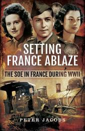 Setting France Ablaze: The SOE in France During WWII