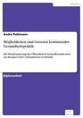 Möglichkeiten und Grenzen kommunaler Gesundheitspolitik: Die Modernisierung des Öffentlichen Gesundheitsdienstes am Beispiel einer ostdeutschen Großstadt