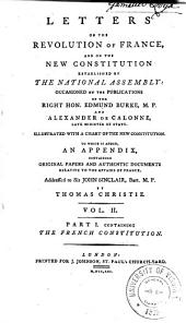 Letters on the Revolution of France: And on the New Constitution Established by the National Assembly; Occasioned by the Publications of the Right Hon. Edmund Burke and Alexander De Calonne. Illustrated with a Chart of the New Constitution. To which is Added, an Appendix Containing Original Papers and Authentic Documents Relative to the Affairs of France, Addressed to Sir John Sinclair, Volume 2