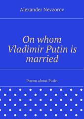 On whom Vladimir Putin is married. Poems about Putin