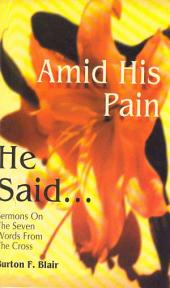 Amid His Pain He Said: Sermons on the Seven Words from the Cross