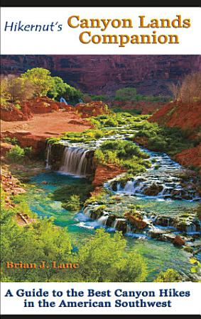 Hikernut s Canyon Lands Companion  A Guide to the Best Canyon Hikes in the American Southwest PDF