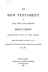The New Testament of Our Lord and Saviour Jesus Christ: Translated Out of the Greek: Being the Version Set Forth A.D. 1611, Compared with the Most Ancient Authorities and Revised A.D. 1881