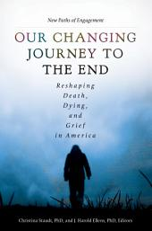 Our Changing Journey to the End: Reshaping Death, Dying, and Grief in America [2 volumes]: Reshaping Death, Dying, and Grief in America, Volume 1