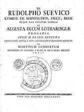 De Rudolpho Suevico, Comite de Rhinfelden, Duce Rege, deque ejus inlustri familia ex augusta Ducum Lotharingiæ prosapia apud D. Blasii sepulta, etc