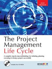 The Project Management Life Cycle: A Complete Step-By-Step Methodology for Initiating, Planning, Executing & Closing a Project Successf