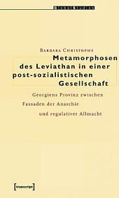 Metamorphosen des Leviathan in einer post-sozialistischen Gesellschaft: Georgiens Provinz zwischen Fassaden der Anarchie und regulativer Allmacht
