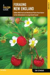 Foraging New England: Edible Wild Food and Medicinal Plants from Maine to the Adirondacks to Long Island Sound, Edition 2