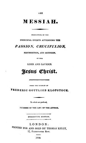 The Messiah  Descriptive of the Principal Events Attending the Passion  Crucifixion  Resurrection  and Ascension of Our Lord and Saviour Jesus Christ  From the German of Frederic Gottlieb Klopstock  To which are Prefixed  Memoirs of the Life of the Author  Stereotype Edition   The Prose Translation by Mary Collyer and Mary Meeke