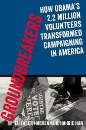 Groundbreakers: How Obamas 2.2 Million Volunteers Transformed Campaigning in America