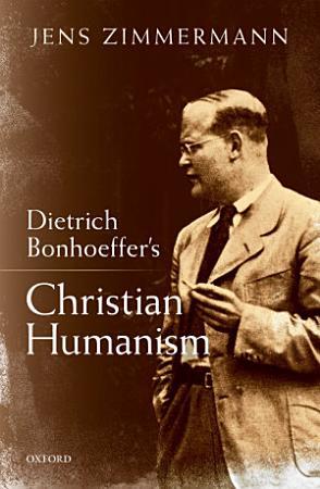 Dietrich Bonhoeffer s Christian Humanism PDF