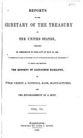 Reports of the Secretary of the Treasury of the United States, Prepared in Obedience to the Act of the 10th May, 1800: ... to which are Prefixed the Reports of Alexander Hamilton, on Public Credit, on a National Bank, on Manufactures, and on the Establishment of a Mint, Volume 6