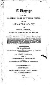 A Voyage to the Eastern Part of Terra Firma: Or the Spanish Main, in South-America, During the Years 1801, 1802, 1803, and 1804. Containing a Description of the Territory Under the Jurisdiction of the Captain General of Caraccas, Composed of the Provinces of Venezuela, Maracaibo, Varinas, Spanish Guiana, Cumana, and the Island of Margaretta; and Embracing Every Thing Relative to the Discovery, Conquest, Topography, Legislation, Commerce, Finance, Inhabitants and Productions of the Provinces, Together with a View of the Manners and Customs of the Spaniards, and the Savage as Well as Civilized Indians, Volume 1