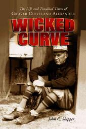 Wicked Curve: The Life and Troubled Times of Grover Cleveland Alexander