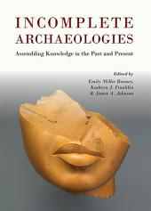 Incomplete Archaeologies: Assembling Knowledge in the Past and Present