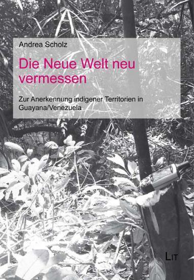 Die Neue Welt neu vermessen   zur Anerkennung indigener Territorien in Guyana Venezuela PDF