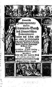 Himmelisch Frawenzimmer: Das ist: Stammen-Buech deß Himmelischen Frawenzimmers. Darinn d. Leben d. 88 d. allerheiligsten Jungfrawen u. Frawen ...