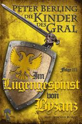 Im Lügengespinst von Byzanz: Folge III des 17-bändigen Kreuzzug-Epos Die Kinder des Gral