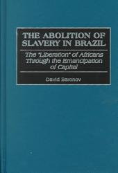 "The Abolition of Slavery in Brazil: The ""liberation"" of Africans Through the Emancipation of Capital"