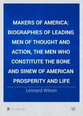 Makers of America: Biographies of Leading Men of Thought and Action, the Men who Constitute the Bone and Sinew of American Prosperity and Life, Volume 1