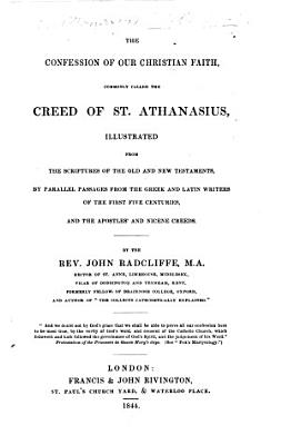 The Confession of Our Christian Faith  Commonly Called the Creed of St  Athanasius  Illustrated from the Scriptures of the Old and New Testaments  by Parallel Passages from the Greek and Latin Writers of the First Five Centuries and the Apostles  and Nicene Creeds