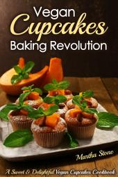 Vegan Cupcakes Baking Revolution: A Sweet & Delightful Vegan Cupcakes Cookbook