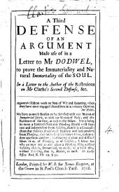 A Third Defense of an Argument Made Use of in a Letter to Mr Dodwel,: To Prove the Immateriality and Natural Immortality of the Soul. In a Letter to the Author of the Reflexions on Mr Clarke's Second Defense, &c..