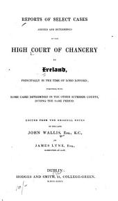 Reports of select cases argued and determined in the High Court of Chancery in Ireland: principally in the time of Lord Lifford; together with some cases determined in the other superior courts, during the same period