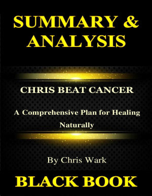 Summary   Analysis Chris Beat Cancer By Chris Wark   A Comprehensive Plan for Healing Naturally