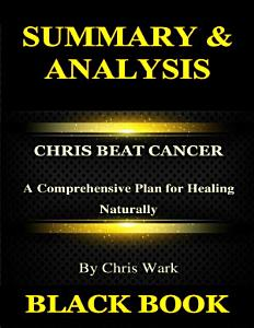 Summary & Analysis:Chris Beat Cancer By Chris Wark : A Comprehensive Plan for Healing Naturally
