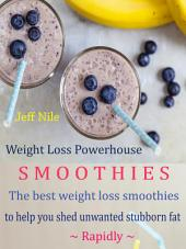 Weight Loss Powerhouse Smoothies: The Best Weight Loss Smoothies To Help You Shed Unwanted Stubborn Fat Rapidly