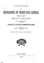 Indice de las disposiciones de observancia general expedias en Jalisco desde el 7 de agosto de 1857 (dia en que se instalô el congreso consituyente), hasta el 31 de diciembre de 1896, formado con referencias a la colección oficial respectiva