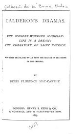 Calderon's Dramas: The Wonder-working Magician: Life is a Dream: The Purgatory of Saint Patrick. Now First Translated Fully from the Spanish in the Metre of the Original