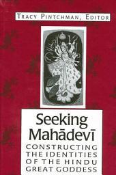 Seeking Mahadevi: Constructing the Identities of the Hindu Great Goddess
