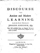 A Discourse on Ancient and Modern Learning. By the Late Right Honourable Joseph Addison, Esq; Now First Published from an Original Manuscript of Mr. Addison's, Prepared and Corrected by Himself: Volume 8