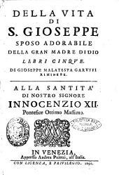 Della vita di S. Gioseppe sposo adorabile della Gran madre di Dio libri cinque. Di Gioseppe Malatesta Garuffi riminese ..