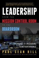 Leadership from the Mission Control Room to the Boardroom  A Guide to Unleashing Team Performance PDF