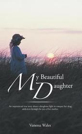 My Beautiful Daughter: An inspirational true story about a daughters fight to conquer her drug addiction through the eyes of her mother.