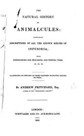 The Natural History of Animalcules: Containing Descriptions of All the Known Species of Infusoria ...