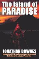 The Island Of Paradise Chupacabra Ufo Crash Retrievals And Accelerated Evolution On The Island Of Puerto Rico Book PDF