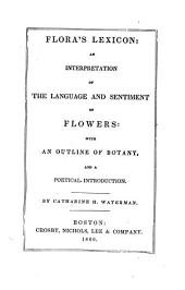 Flora's Lexicon: An Interpretation of the Language and Sentiment of Flowers : with an Outline of Botany and a Poetical Introduction